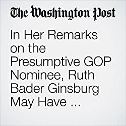 In Her Remarks on the Presumptive GOP Nominee, Ruth Bader Ginsburg May Have Trumped Her Usual Outspokenness