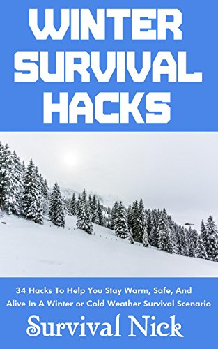Winter Survival Hacks: 34 Hacks To Help You Stay Warm, Safe, and Alive In A Winter or Cold Weather Survival Scenario by [Nick, Survival]