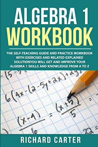 (Algebra 1 Workbook: The Self-Teaching Guide and Practice Workbook with Exercises and Related Explained Solution. You Will Get and Improve Your Algebra 1 Skills and Knowledge from A to Z)