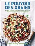 Le pouvoir des grains - Plus de 100 délicieuses recettes sans gluten de grains anciens et de supermélanges