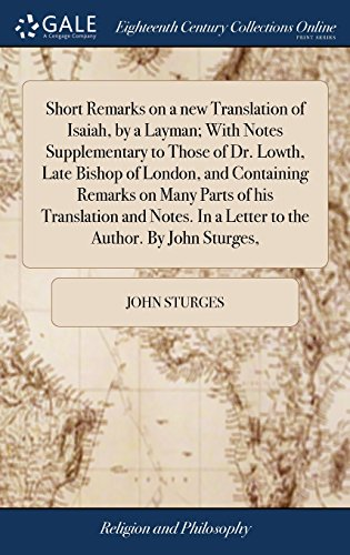 Short Remarks on a new Translation of Isaiah, by a Layman; With Notes Supplementary to Those of Dr. Lowth, Late Bishop of London, and Containing ... In a Letter to the Author. By John Sturges,