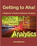 Getting to Aha!: A Beginner's Guide to Business Analytics