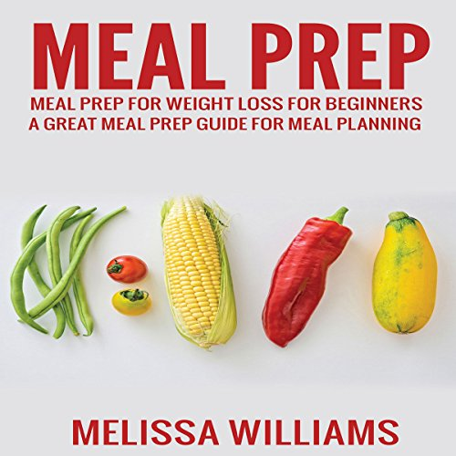 Meal Prep: Meal Prep for Weight Loss for Beginners by Melissa Williams