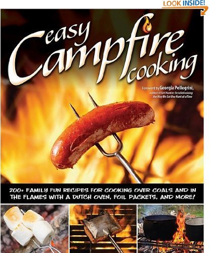 Easy Campfire Cooking: 200+ Family Fun Recipes for Cooking Over Coals and In the Flames with a Dutch Oven, Foil...