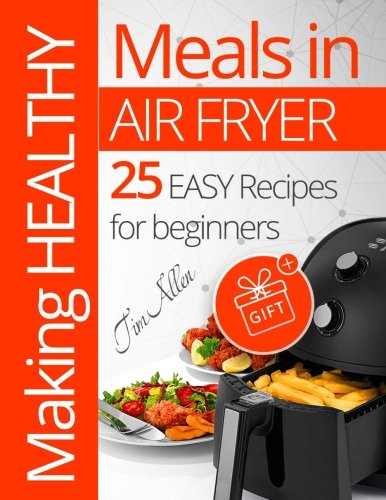 Making healthy meals in Air fryer. 25 easy recipes for beginners. Full Color by Tim Allen