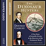 The Dinosaur Hunters: A True Story of Scientific Rivalry and the Discovery of the Prehistoric World | Deborah Cadbury