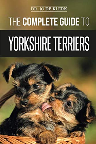 (The Complete Guide to Yorkshire Terriers: Learn Everything about How to Find, Train, Raise, Feed, Groom, and Love your new Yorkie Puppy)
