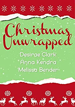 Christmas Unwrapped: A Short Story Romance Collection by [Kendra, Anna, Bender, Melissa, Clark, Desirae]