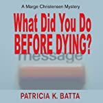What Did You Do Before Dying?: A Marge Chirstensen Mystery, Book 1   Patricia K. Batta