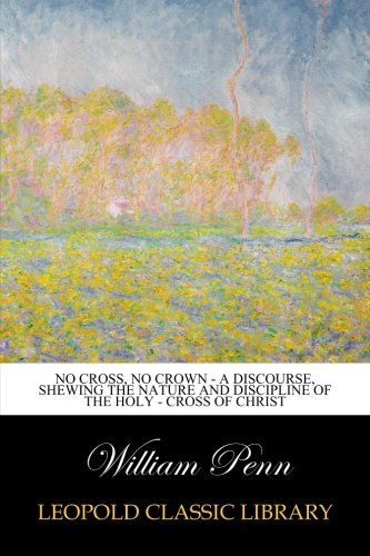 Download No Cross, No Crown - a discourse, shewing the nature and discipline of the Holy - Cross of Christ ebook