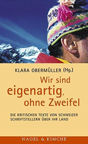 Wir sind eigenartig, ohne Zweifel: Die kritischen Texte von Schweizer Schriftstellern über ihr Land