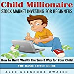 Child Millionaire: Stock Market Investing for Beginners : How to Build Wealth the Smart Way for Your Child: The Basic Little Guide | Alex Nkenchor Uwajeh