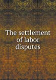 The Settlement of Labor Disputes, American Academy Of Political A. Science, 5518429606