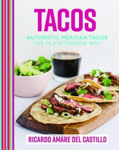 Tacos: Authentic Mexican Tacos The Playa Takeria Way by Ricardo Amare del Castillo