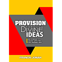 Provision Through Divine Ideas: How To Receive Constant Supply For Every Imaginable Need (Keys To Christian Glory Book 2) (English Edition)