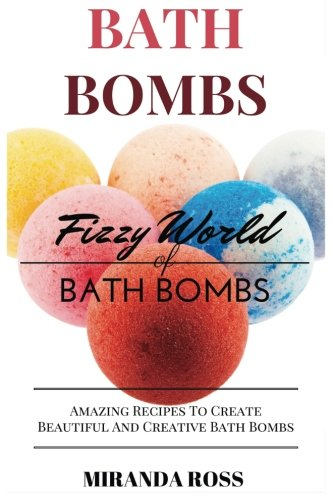 Download Bath Bombs: Fizzy World Of Bath Bombs, Amazing Recipes To Create Beautiful And Creative Bath Bombs (Homemade Beauty Products) (Volume 2) ebook