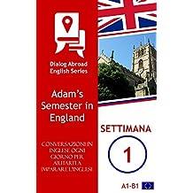 Ogni giorno parla inglese per aiutarti a imparare l'inglese - Settimana 1: Adam's Semester in England (Italian Edition)