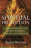Spiritual Protection: A Safety Manual for Energy Workers, Healers, and Psychics