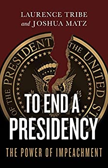 To End a Presidency: The Power of Impeachment by [Tribe, Laurence, Matz, Joshua]