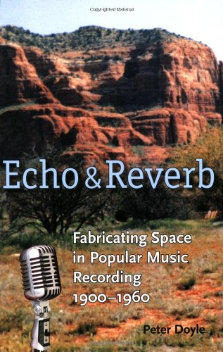Echo and Reverb: Fabricating Space in Popular Music Recording, 1900-1960 (Music/Culture)