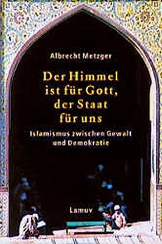 Der Himmel ist für Gott, der Staat für uns: Islamismus zwischen Gewalt und Demokratie