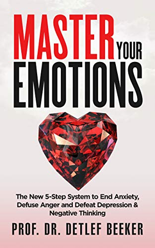Master Your Emotions: The New 5-Step System to End Anxiety, Defuse Anger and Defeat Depression & Negative Thinking (5 Minutes for a Better Life Book 1) ()