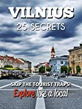 VILNIUS 25 Secrets - The Locals Travel Guide  For Your Trip to Vilnius (Lithuania): Skip the tourist traps and explore like a local : Where to Go, Eat & Party in Vilnius (Lithuania)