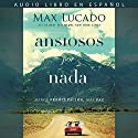 Ansiosos por nada [Anxious for Nothing]: Menos preocupación, más paz [Less Concern, More Peace] Audiobook by Max Lucado Narrated by Johnny Pena