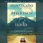 Ansiosos por nada [Anxious for Nothing]: Menos preocupación, más paz [Less Concern, More Peace]   Max Lucado