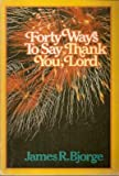 Forty Ways to Say Thank You, Lord, James R. Bjorge, 0806618647