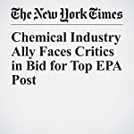 Chemical Industry Ally Faces Critics in Bid for Top EPA Post | Sheila Kaplan,Eric Lipton