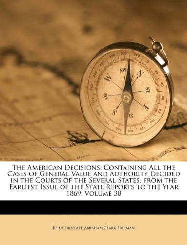 Read Online The American Decisions: Containing All the Cases of General Value and Authority Decided in the Courts of the Several States, from the Earliest Issue of the State Reports to the Year 1869, Volume 38 pdf epub