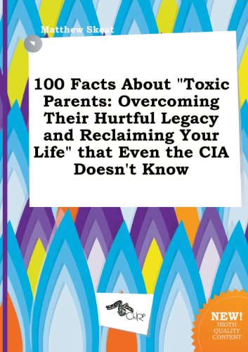 100 Facts about Toxic Parents: Overcoming Their Hurtful Legacy and Reclaiming Your Life That Even the CIA Doesnt Know