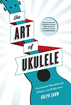 The Art of Ukulele: An Essential Handbook for Players and Performers by [Shaw, Ralph]