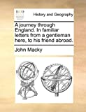A Journey Through England in Familiar Letters from a Gentleman Here, to His Friend Abroad, John MacKy, 1170922694