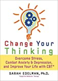 Change Your Thinking: Overcome Stress, Anxiety, and Depression, and Improve Your Life with CBT