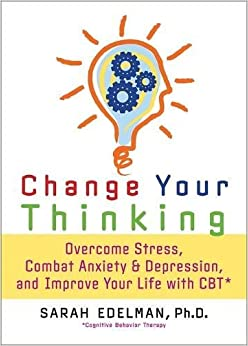 Book Change Your Thinking: Overcome Stress, Anxiety, and Depression, and Improve Your Life with CBT
