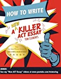 How to Write a New Killer ACT Essay: An Award-Winning Author's Practical Writing Tips on ACT Essay Prep