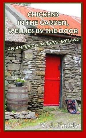 Chickens in the Garden, Wellies by the Door: An American in Rural Ireland - Wellies