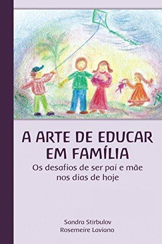 A Arte de Educar em Família: Os desafios de ser pai e mãe nos dias de hoje.