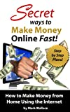 Secret Ways to Make Money Online Fast! Step-by-Step Plans for How to Make Money from Home Using the Internet: Earn $1,500 Per Week Making Money Online! Review