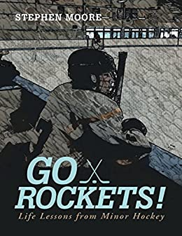 Go Rockets!: Life Lessons from Minor Hockey by [Moore, Stephen]