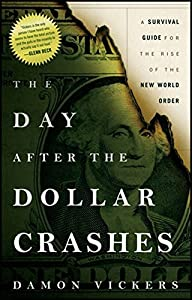 The Day After the Dollar Crashes: A Survival Guide for the Rise of the New World Order