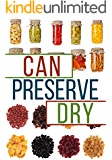 Can, Preserve, and Dry: A Beginners Guide To Canning, Preserving, and Dehydrating your Food