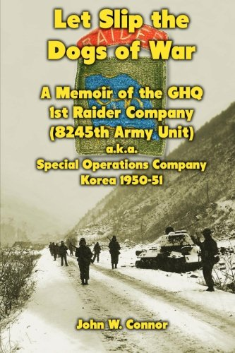 Let Slip the Dogs of War: A Memoir of the GHQ 1st Raider Company (8245th Army Unit) a.k.a. Special Operations Company Korea, 1950–51