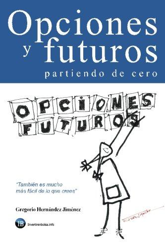 Opciones Y Futuros Partiendo De Cero: También Es Mucho Más Fácil De Lo Que Crees (Spanish Edition)