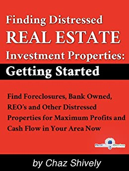 Getting Starting in Real Estate Investing: Find Foreclosures, Bank Owned, REO's and Other Distressed Properties for Maximum Profits and Cash Flow in Your Area Now by [Shively, Chaz]