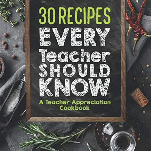 30 Recipes Every Teacher Should Know - A Teacher Appreciation Cookbook: Recipes That Take 30 Minutes Or Less for Teachers On The Go by Sweet Sally
