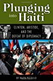 Plunging into Haiti: Clinton, Aristide, and the Defeat of Diplomacy (Adst-Dacor Diplomats and Diplomacy Book)