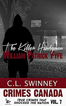 The Killer Handyman: The True Story of Serial Killer William Patrick Fyfe (Crimes Canada: True Crimes That Shocked the Nation Book 7) by [Swinney, C.L., Parker,RJ, Vronsky,Peter]